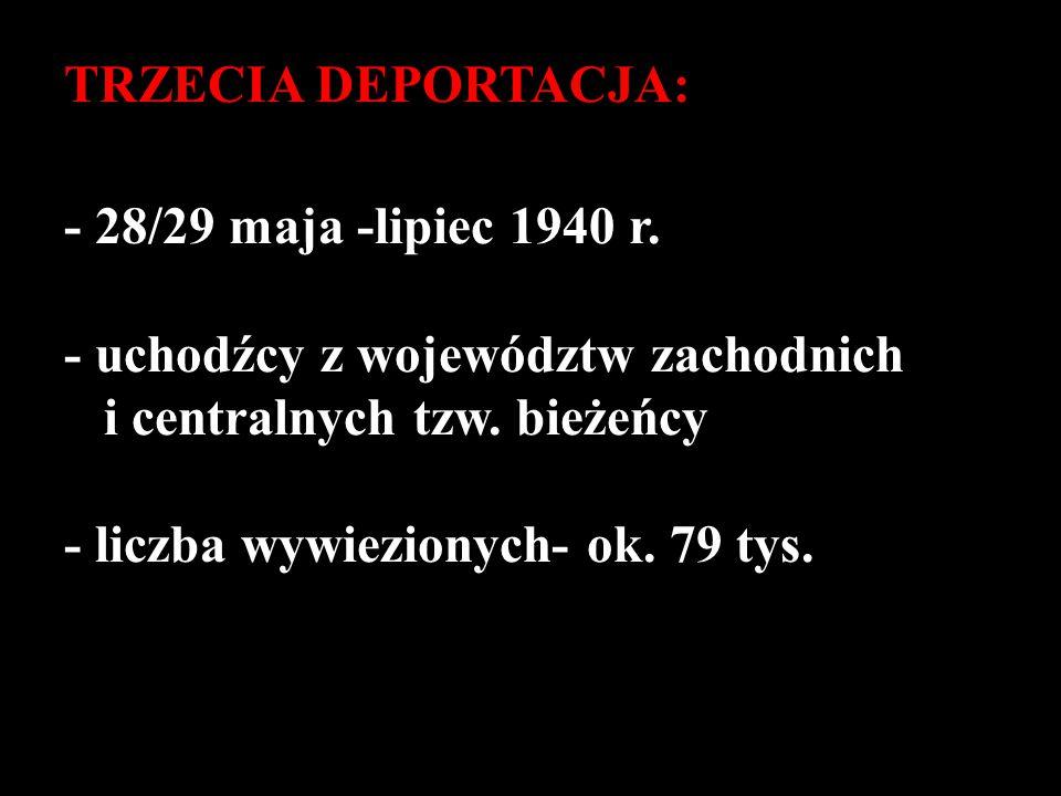 TRZECIA DEPORTACJA: - 28/29 maja -lipiec 1940 r. - uchodźcy z województw zachodnich i centralnych tzw. bieżeńcy - liczba wywiezionych- ok. 79 tys.
