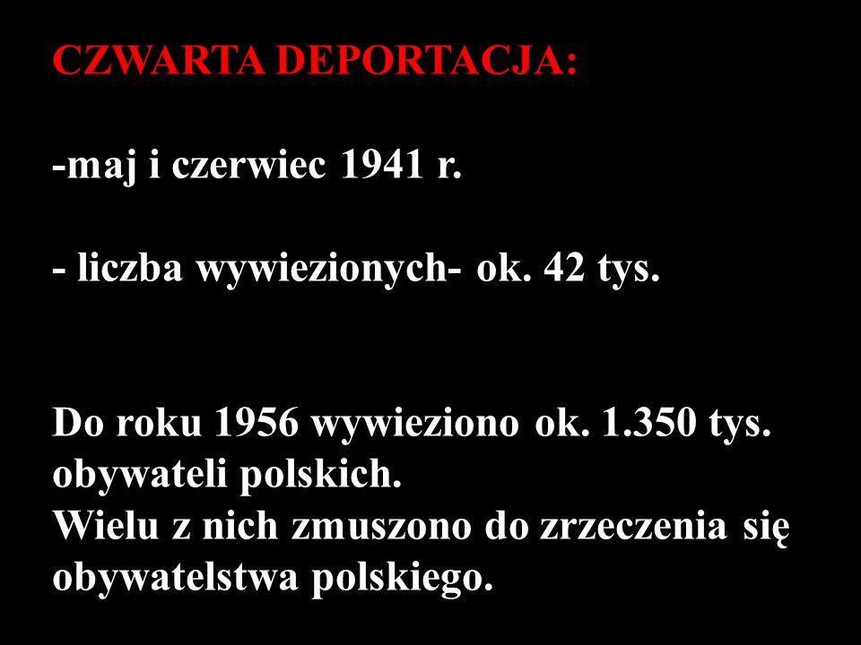 CZWARTA DEPORTACJA: -maj i czerwiec 1941 r. - liczba wywiezionych- ok. 42 tys. Do roku 1956 wywieziono ok. 1.350 tys. obywateli polskich. Wielu z nich