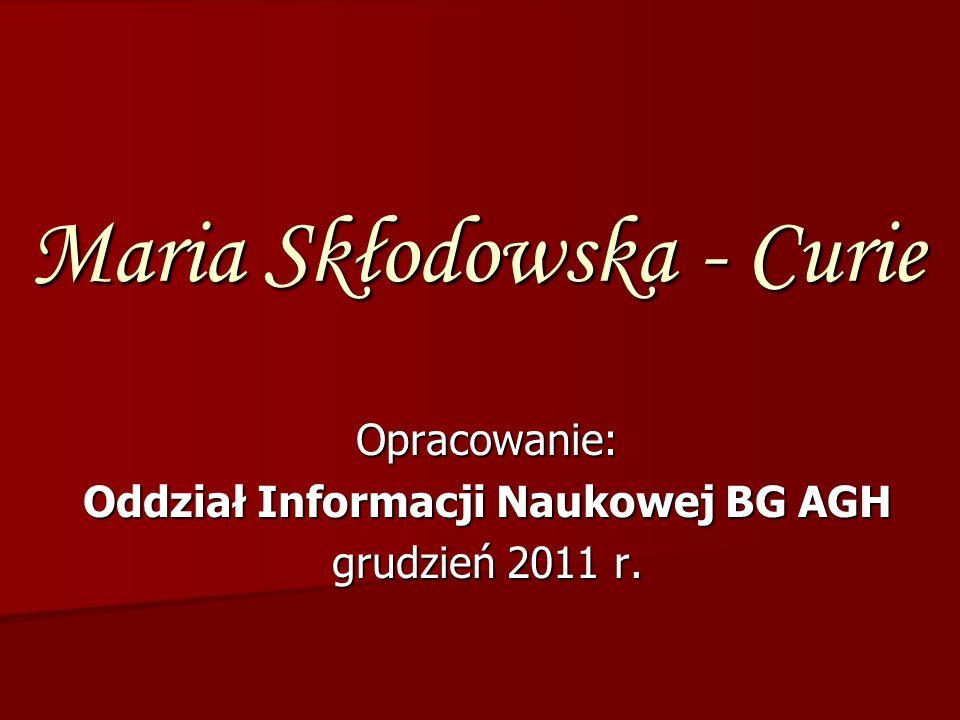 Opracowanie: Oddział Informacji Naukowej BG AGH grudzień 2011 r. Maria Skłodowska - Curie