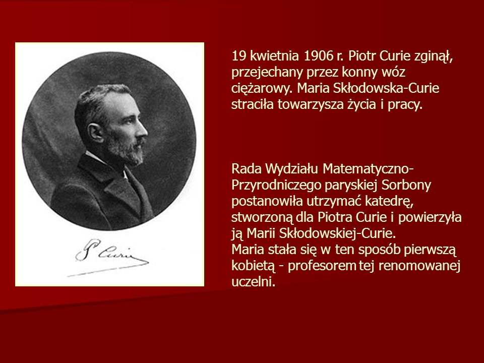 19 kwietnia 1906 r. Piotr Curie zginął, przejechany przez konny wóz ciężarowy. Maria Skłodowska-Curie straciła towarzysza życia i pracy. Rada Wydziału