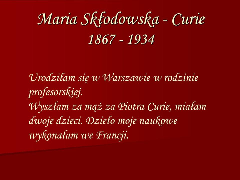 Maria Skłodowska - Curie 1867 - 1934 Urodziłam się w Warszawie w rodzinie profesorskiej. Wyszłam za mąż za Piotra Curie, miałam dwoje dzieci. Dzieło m