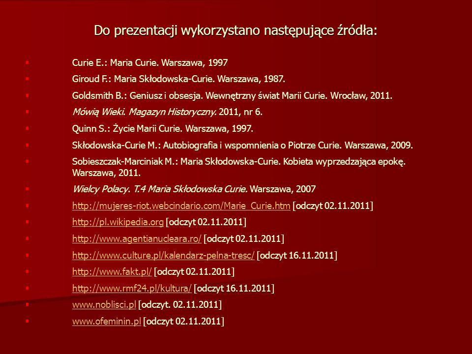 Do prezentacji wykorzystano następujące źródła:  Curie E.: Maria Curie. Warszawa, 1997  Giroud F.: Maria Skłodowska-Curie. Warszawa, 1987.  Goldsmi
