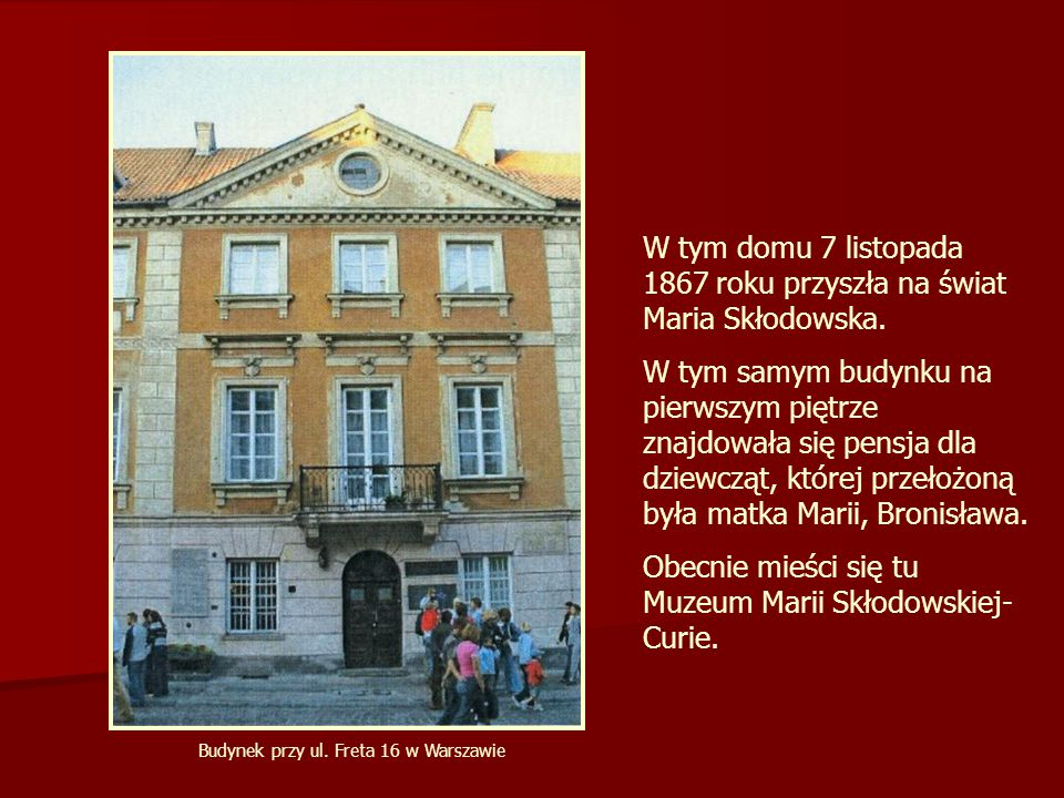 W tym domu 7 listopada 1867 roku przyszła na świat Maria Skłodowska. W tym samym budynku na pierwszym piętrze znajdowała się pensja dla dziewcząt, któ