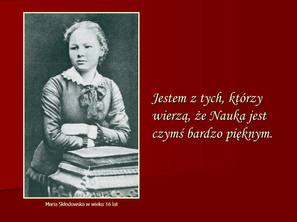Jestem z tych, którzy wierzą, że Nauka jest czymś bardzo pięknym. Maria Skłodowska w wieku 16 lat