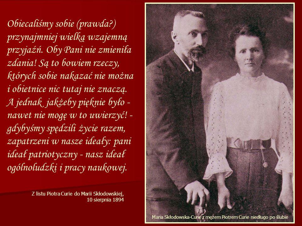 Maria Skłodowska-Curie Maria Skłodowska-Curie z mężem Piotrem Curie niedługo po ślubie Obiecaliśmy sobie (prawda?) przynajmniej wielką wzajemną przyjaźń.