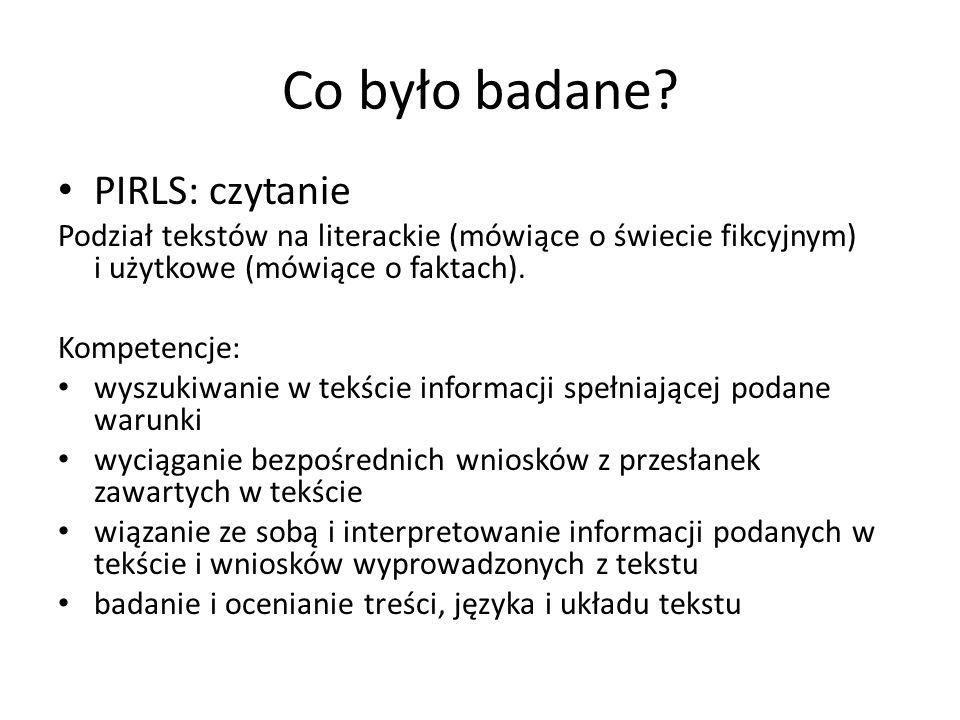 Co było badane? PIRLS: czytanie Podział tekstów na literackie (mówiące o świecie fikcyjnym) i użytkowe (mówiące o faktach). Kompetencje: wyszukiwanie