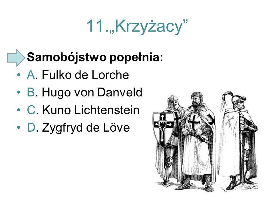 "11.""Krzyżacy"" Samobójstwo popełnia: A. Fulko de Lorche B. Hugo von Danveld C. Kuno Lichtenstein D. Zygfryd de Löve"