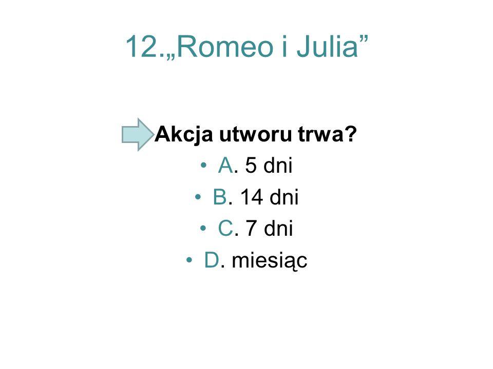 "12.""Romeo i Julia"" Akcja utworu trwa? A. 5 dni B. 14 dni C. 7 dni D. miesiąc"