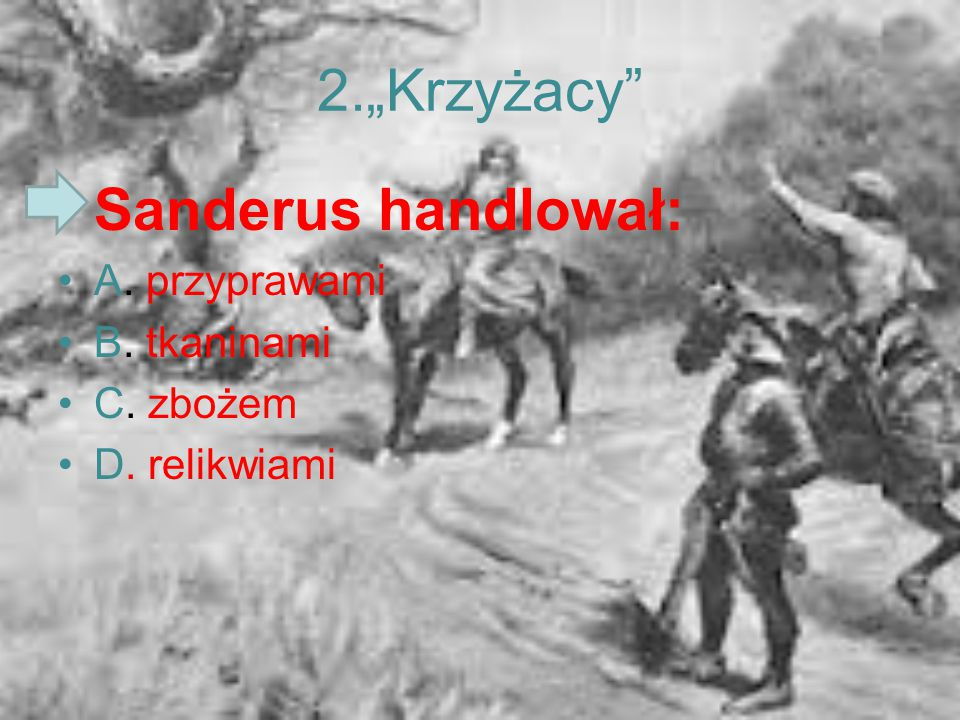 """2.""""Krzyżacy"""" Sanderus handlował: A. przyprawami B. tkaninami C. zbożem D. relikwiami"""