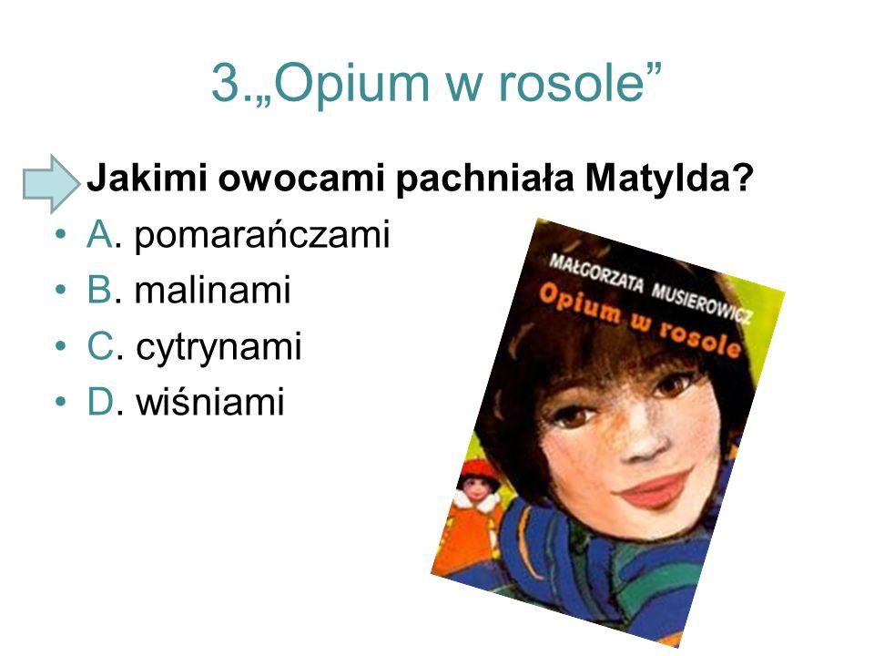 """3.""""Opium w rosole"""" Jakimi owocami pachniała Matylda? A. pomarańczami B. malinami C. cytrynami D. wiśniami"""