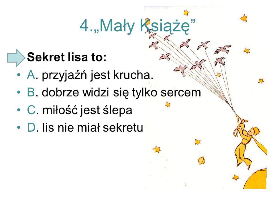 """4.""""Mały Książę"""" Sekret lisa to: A. przyjaźń jest krucha. B. dobrze widzi się tylko sercem C. miłość jest ślepa D. lis nie miał sekretu"""