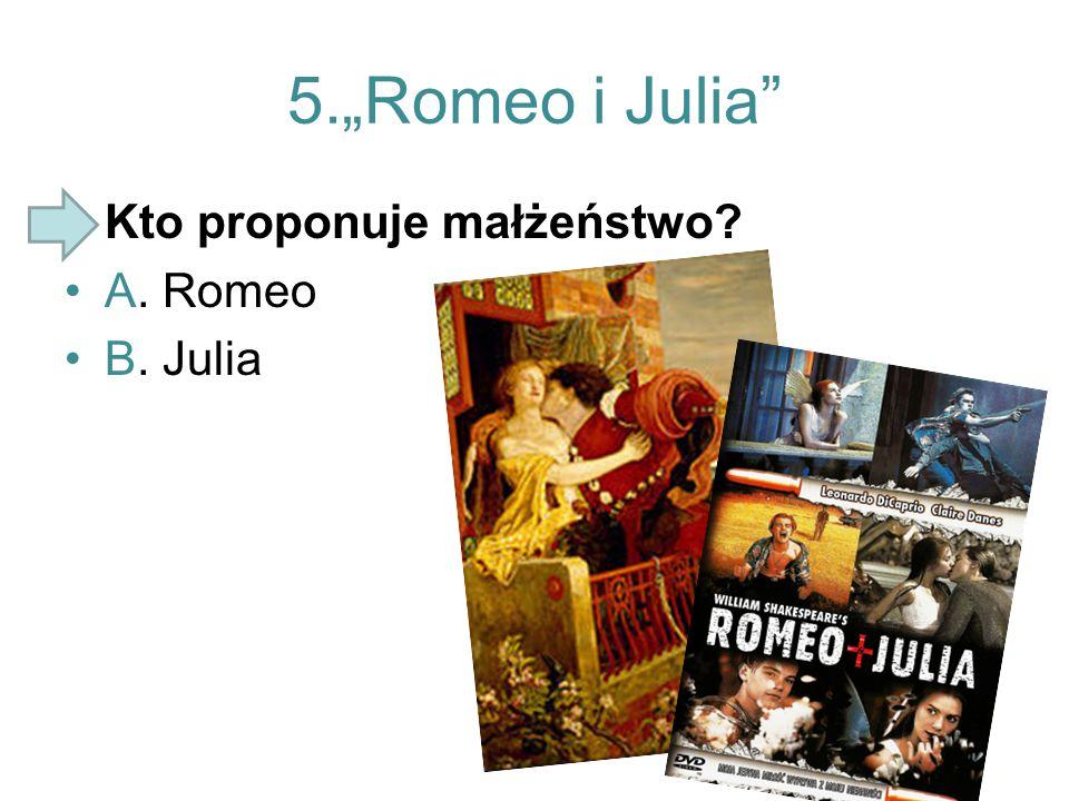 "5.""Romeo i Julia"" Kto proponuje małżeństwo? A. Romeo B. Julia"