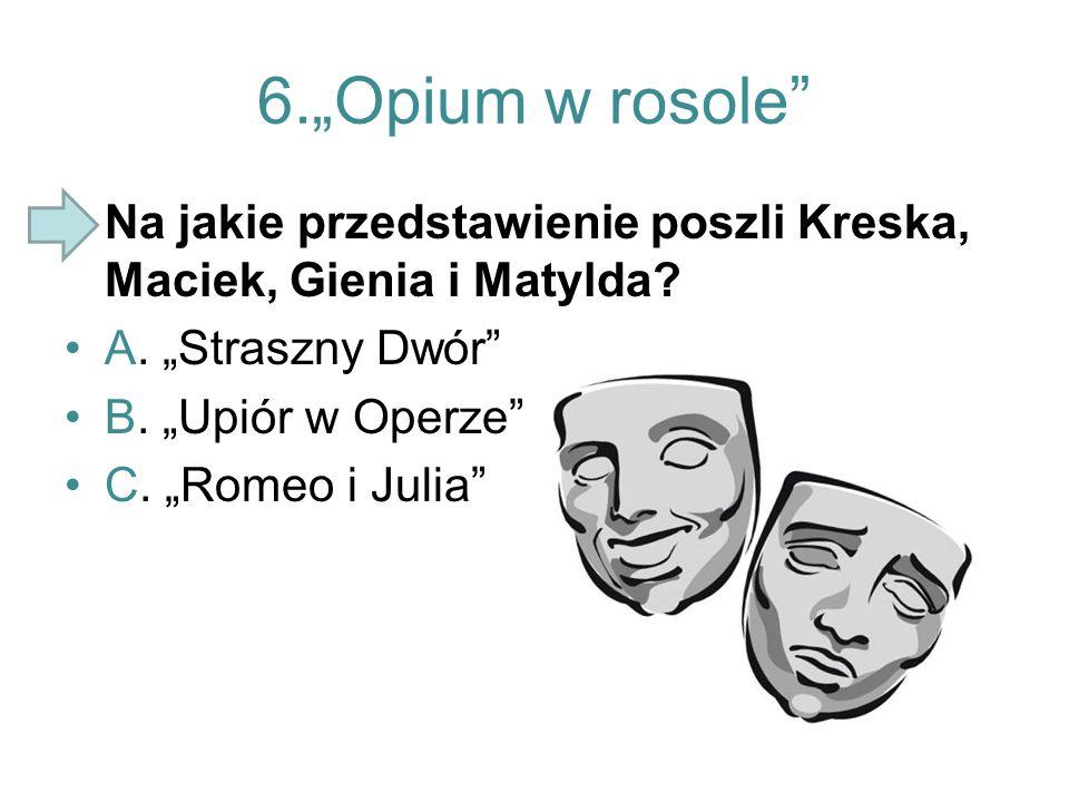 """6.""""Opium w rosole"""" Na jakie przedstawienie poszli Kreska, Maciek, Gienia i Matylda? A. """"Straszny Dwór"""" B. """"Upiór w Operze"""" C. """"Romeo i Julia"""""""