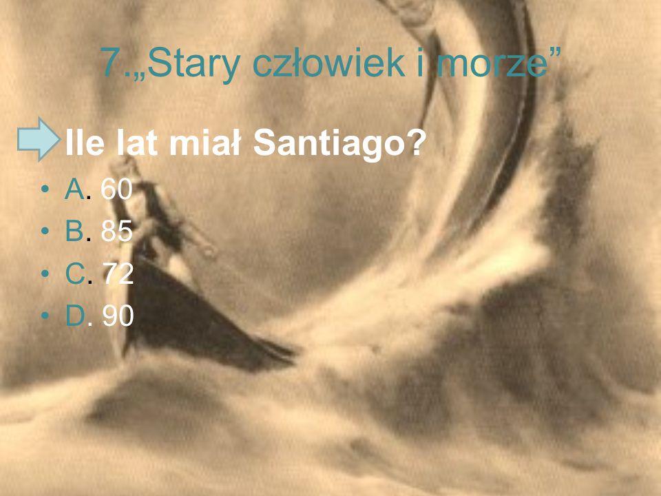 """7.""""Stary człowiek i morze"""" Ile lat miał Santiago? A. 60 B. 85 C. 72 D. 90"""