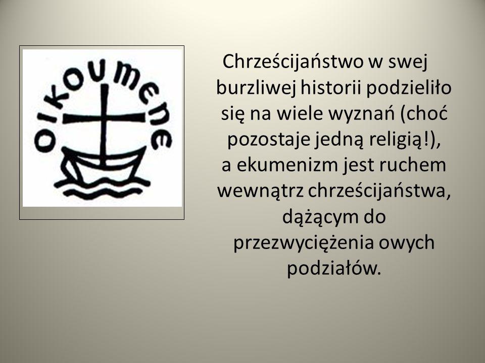 Chrześcijaństwo w swej burzliwej historii podzieliło się na wiele wyznań (choć pozostaje jedną religią!), a ekumenizm jest ruchem wewnątrz chrześcijań