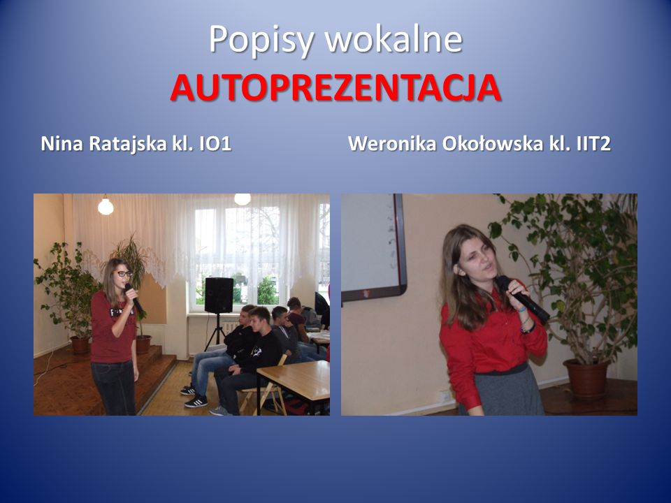 Popisy wokalne AUTOPREZENTACJA Nina Ratajska kl. IO1 Weronika Okołowska kl. IIT2