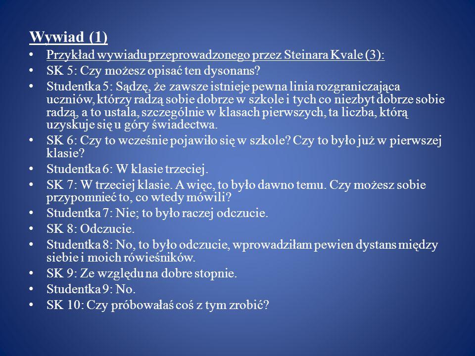 Wywiad (1) Przykład wywiadu przeprowadzonego przez Steinara Kvale (3): SK 5: Czy możesz opisać ten dysonans? Studentka 5: Sądzę, że zawsze istnieje pe