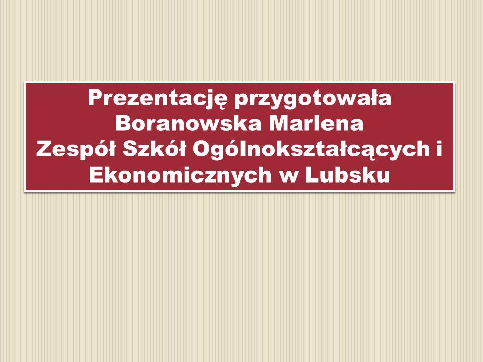 Prezentację przygotowała Boranowska Marlena Zespół Szkół Ogólnokształcących i Ekonomicznych w Lubsku Prezentację przygotowała Boranowska Marlena Zespó