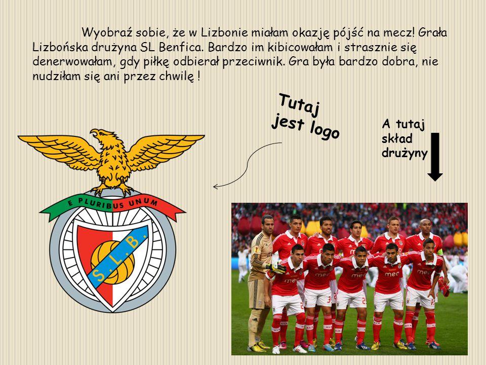 Wyobraź sobie, że w Lizbonie miałam okazję pójść na mecz! Grała Lizbońska drużyna SL Benfica. Bardzo im kibicowałam i strasznie się denerwowałam, gdy