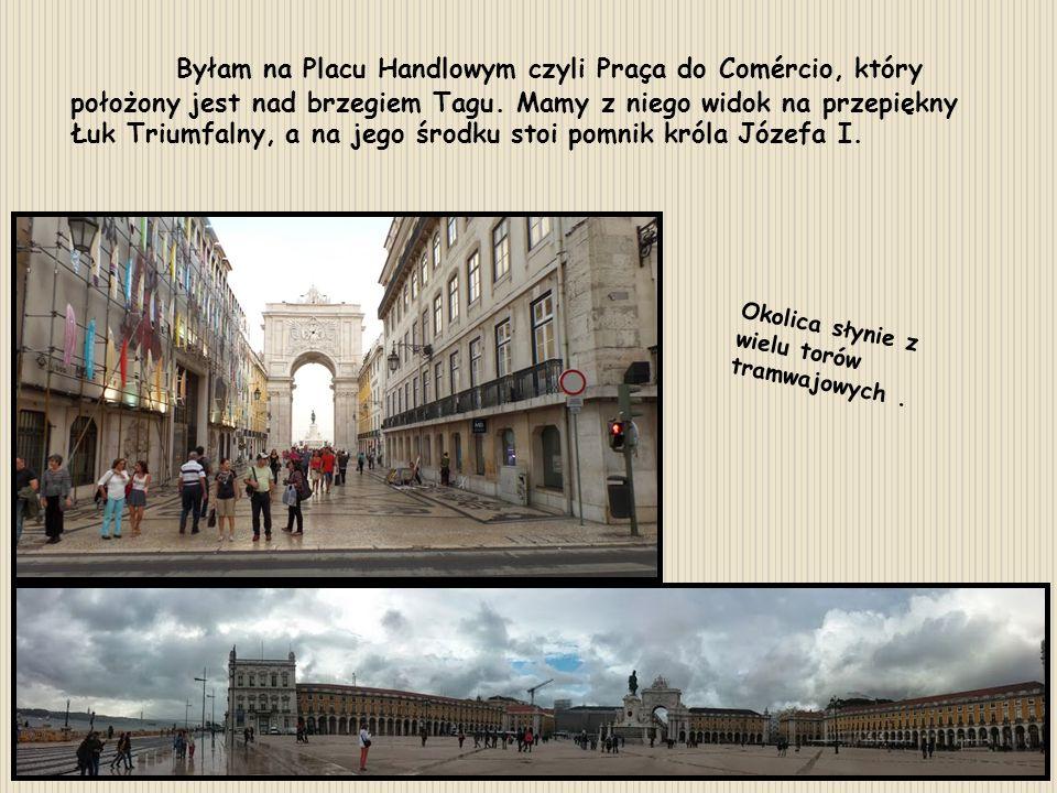 Byłam na Placu Handlowym czyli Praça do Comércio, który położony jest nad brzegiem Tagu. Mamy z niego widok na przepiękny Łuk Triumfalny, a na jego śr