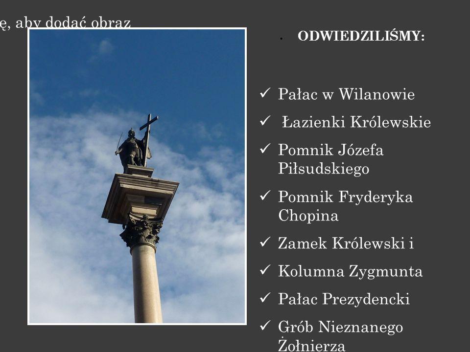 Kliknij ikonę, aby dodać obraz  ODWIEDZILIŚMY: Pałac w Wilanowie Łazienki Królewskie Pomnik Józefa Piłsudskiego Pomnik Fryderyka Chopina Zamek Królewski i Kolumna Zygmunta Pałac Prezydencki Grób Nieznanego Żołnierza Muzeum Powstania Warszawskiego Cmentarz Powązkowski - Powązki Cywilne Centrum Nauki Kopernik