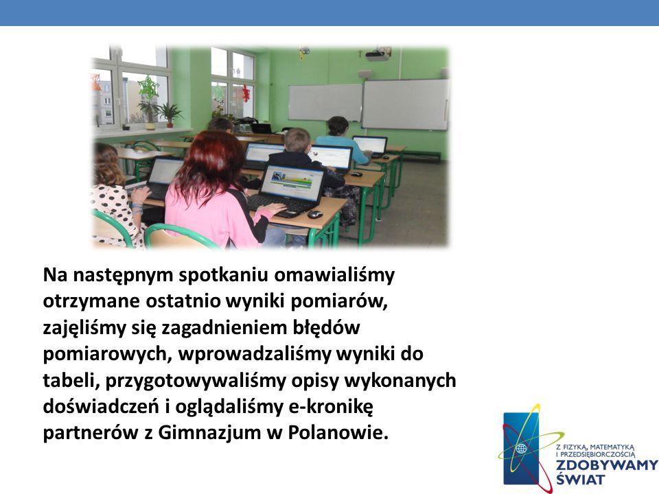 Na następnym spotkaniu omawialiśmy otrzymane ostatnio wyniki pomiarów, zajęliśmy się zagadnieniem błędów pomiarowych, wprowadzaliśmy wyniki do tabeli, przygotowywaliśmy opisy wykonanych doświadczeń i oglądaliśmy e-kronikę partnerów z Gimnazjum w Polanowie.