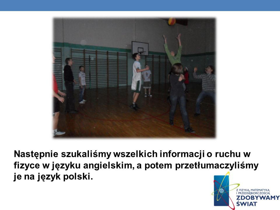Następnie szukaliśmy wszelkich informacji o ruchu w fizyce w języku angielskim, a potem przetłumaczyliśmy je na język polski.
