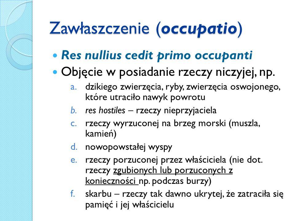 Zawłaszczenie (occupatio) Res nullius cedit primo occupanti Objęcie w posiadanie rzeczy niczyjej, np.