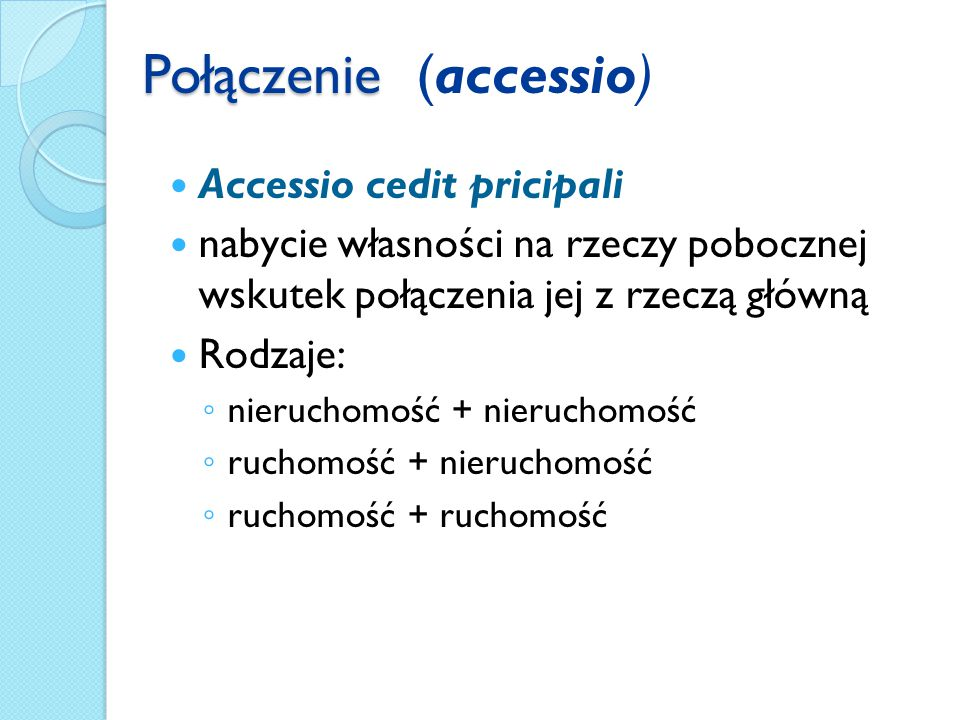 Połączenie Połączenie (accessio) Accessio cedit pricipali nabycie własności na rzeczy pobocznej wskutek połączenia jej z rzeczą główną Rodzaje: ◦ nieruchomość + nieruchomość ◦ ruchomość + nieruchomość ◦ ruchomość + ruchomość