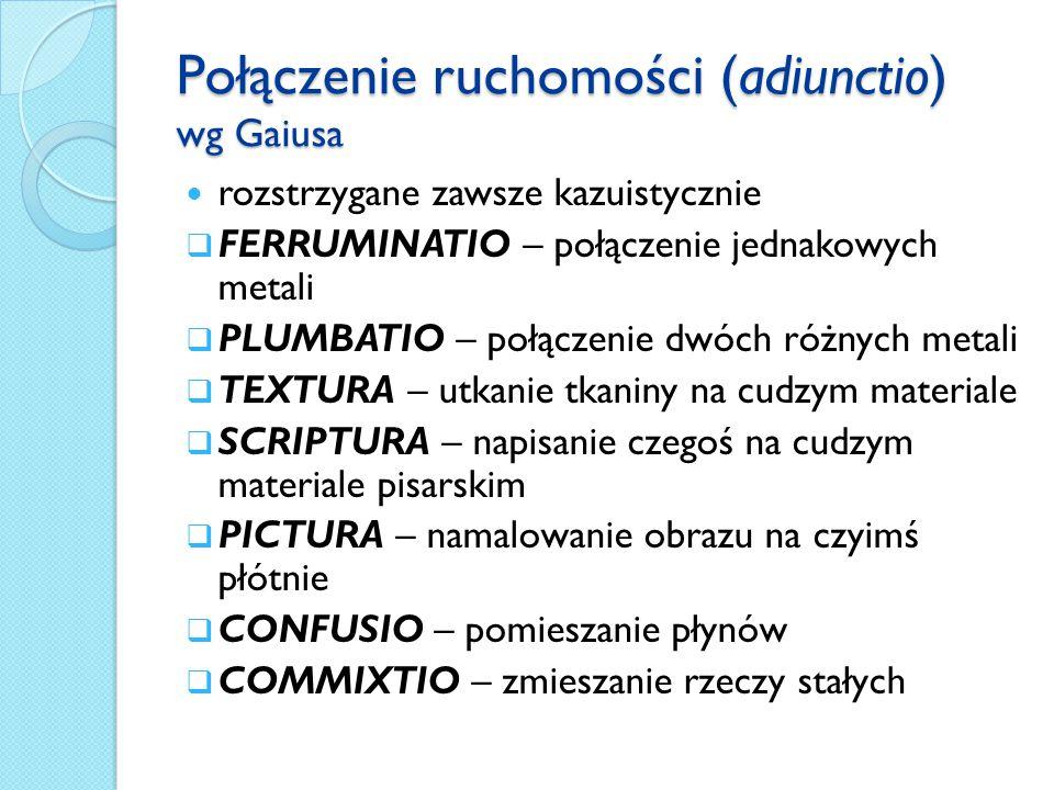 Połączenie ruchomości (adiunctio) wg Gaiusa rozstrzygane zawsze kazuistycznie  FERRUMINATIO – połączenie jednakowych metali  PLUMBATIO – połączenie dwóch różnych metali  TEXTURA – utkanie tkaniny na cudzym materiale  SCRIPTURA – napisanie czegoś na cudzym materiale pisarskim  PICTURA – namalowanie obrazu na czyimś płótnie  CONFUSIO – pomieszanie płynów  COMMIXTIO – zmieszanie rzeczy stałych