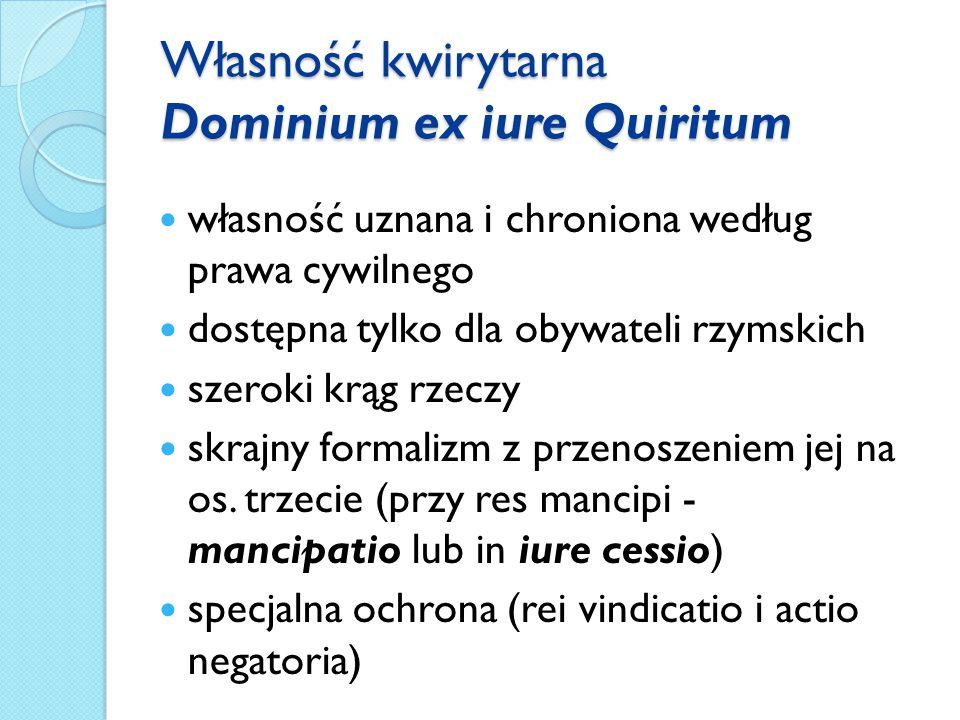 Własność kwirytarna Dominium ex iure Quiritum własność uznana i chroniona według prawa cywilnego dostępna tylko dla obywateli rzymskich szeroki krąg rzeczy skrajny formalizm z przenoszeniem jej na os.