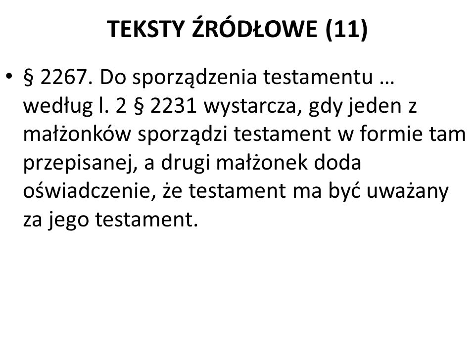 TEKSTY ŹRÓDŁOWE (11) § 2267. Do sporządzenia testamentu … według l. 2 § 2231 wystarcza, gdy jeden z małżonków sporządzi testament w formie tam przepis