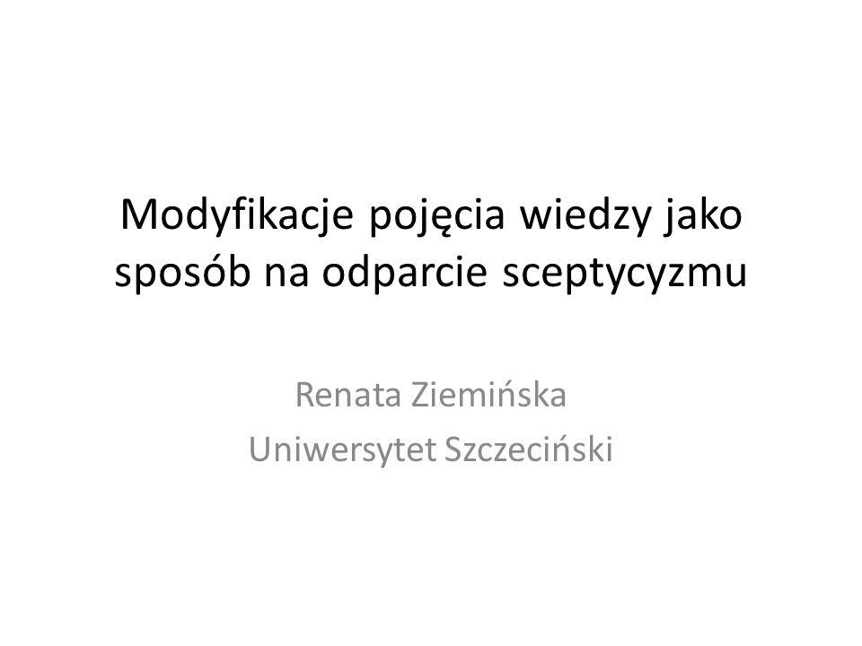 Modyfikacje pojęcia wiedzy jako sposób na odparcie sceptycyzmu Renata Ziemińska Uniwersytet Szczeciński