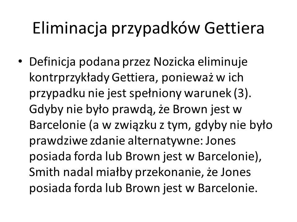Eliminacja przypadków Gettiera Definicja podana przez Nozicka eliminuje kontrprzykłady Gettiera, ponieważ w ich przypadku nie jest spełniony warunek (3).