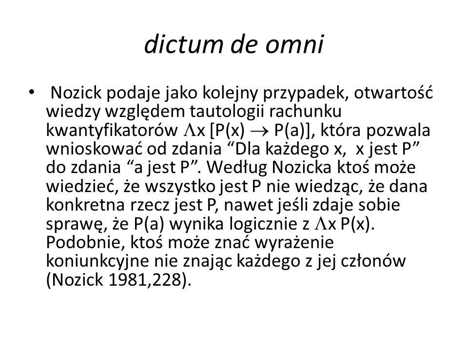 dictum de omni Nozick podaje jako kolejny przypadek, otwartość wiedzy względem tautologii rachunku kwantyfikatorów  x [P(x)  P(a)], która pozwala wnioskować od zdania Dla każdego x, x jest P do zdania a jest P .