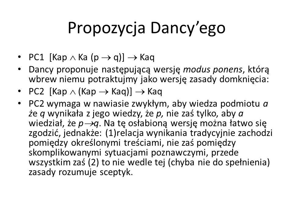 Propozycja Dancy'ego PC1 [Kap  Ka (p  q)]  Kaq Dancy proponuje następującą wersję modus ponens, którą wbrew niemu potraktujmy jako wersję zasady domknięcia: PC2 [Kap  (Kap  Kaq)]  Kaq PC2 wymaga w nawiasie zwykłym, aby wiedza podmiotu a że q wynikała z jego wiedzy, że p, nie zaś tylko, aby a wiedział, że p  q.