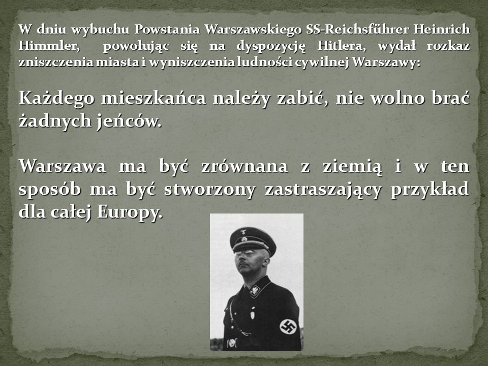 W dniu wybuchu Powstania Warszawskiego SS-Reichsführer Heinrich Himmler, powołując się na dyspozycję Hitlera, wydał rozkaz zniszczenia miasta i wyniszczenia ludności cywilnej Warszawy: Każdego mieszkańca należy zabić, nie wolno brać żadnych jeńców.