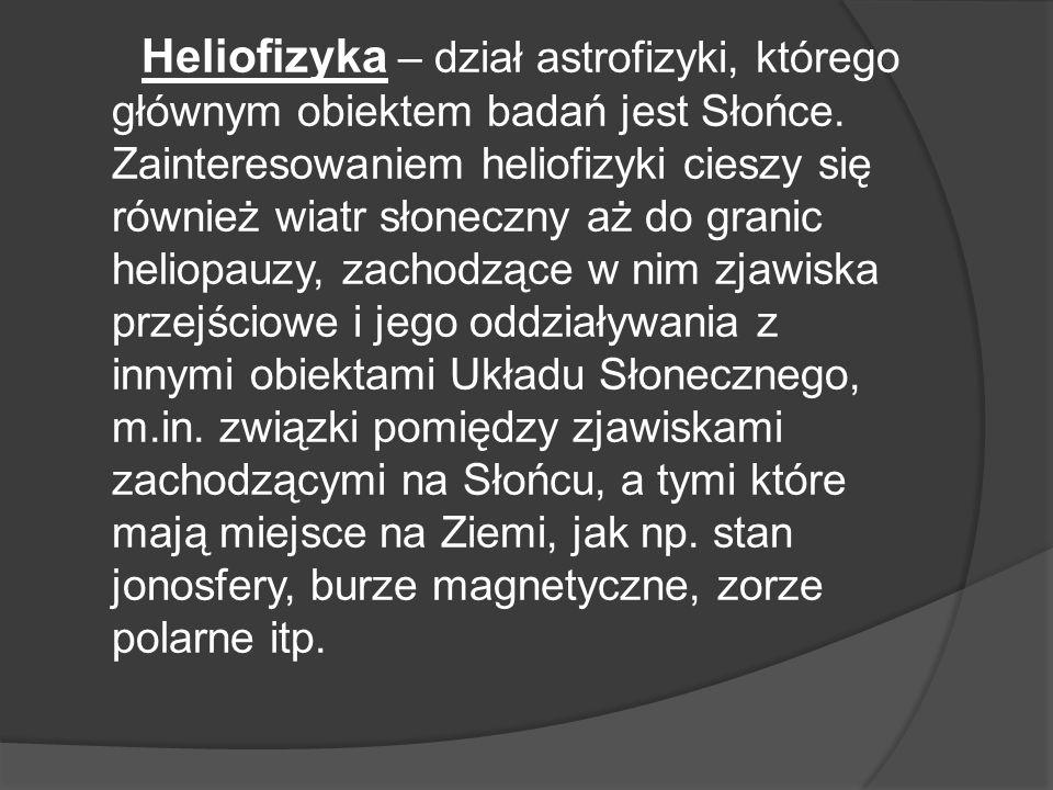 Heliofizyka – dział astrofizyki, którego głównym obiektem badań jest Słońce.