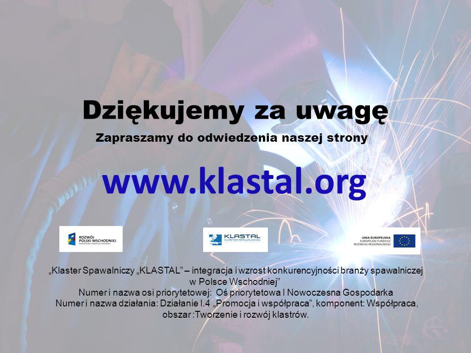 """Dziękujemy za uwagę www.klastal.org Zapraszamy do odwiedzenia naszej strony """"Klaster Spawalniczy """"KLASTAL"""" – integracja i wzrost konkurencyjności bran"""