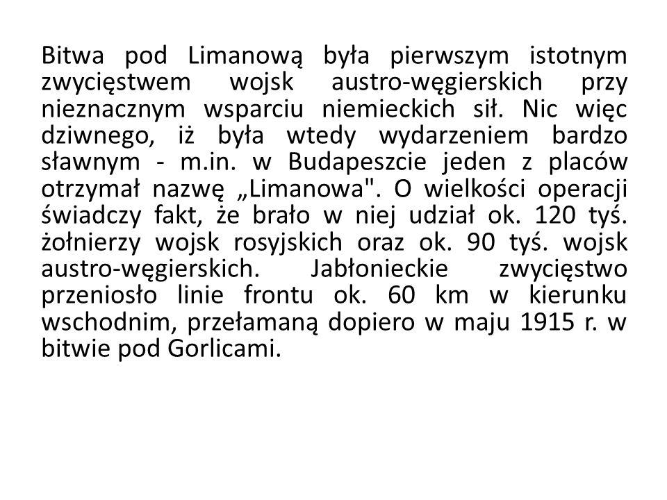 Bitwa pod Limanową była pierwszym istotnym zwycięstwem wojsk austro-węgierskich przy nieznacznym wsparciu niemieckich sił. Nic więc dziwnego, iż była