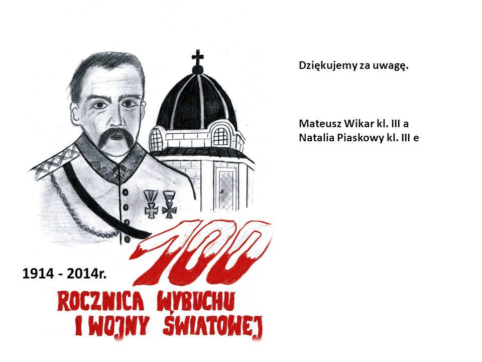 1914 - 2014r. Dziękujemy za uwagę. Mateusz Wikar kl. III a Natalia Piaskowy kl. III e