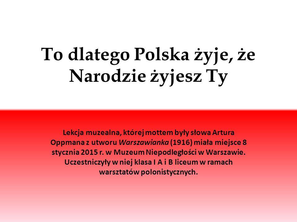 To dlatego Polska żyje, że Narodzie żyjesz Ty Lekcja muzealna, której mottem były słowa Artura Oppmana z utworu Warszawianka (1916) miała miejsce 8 st