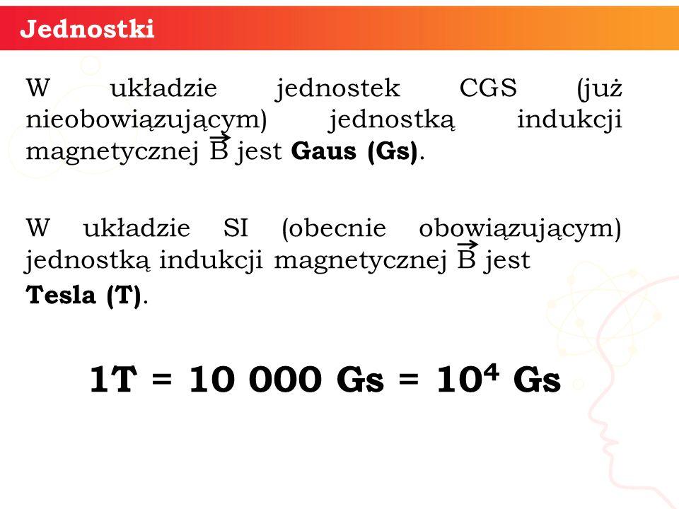 Jednostki W układzie jednostek CGS (już nieobowiązującym) jednostką indukcji magnetycznej B jest Gaus (Gs). W układzie SI (obecnie obowiązującym) jedn