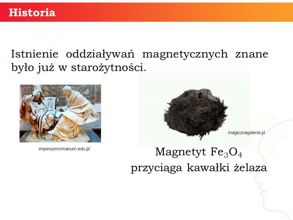 Historia Istnienie oddziaływań magnetycznych znane było już w starożytności. Magnetyt Fe 3 O 4 przyciąga kawałki żelaza imperiumromanum.edu.pl magiczn
