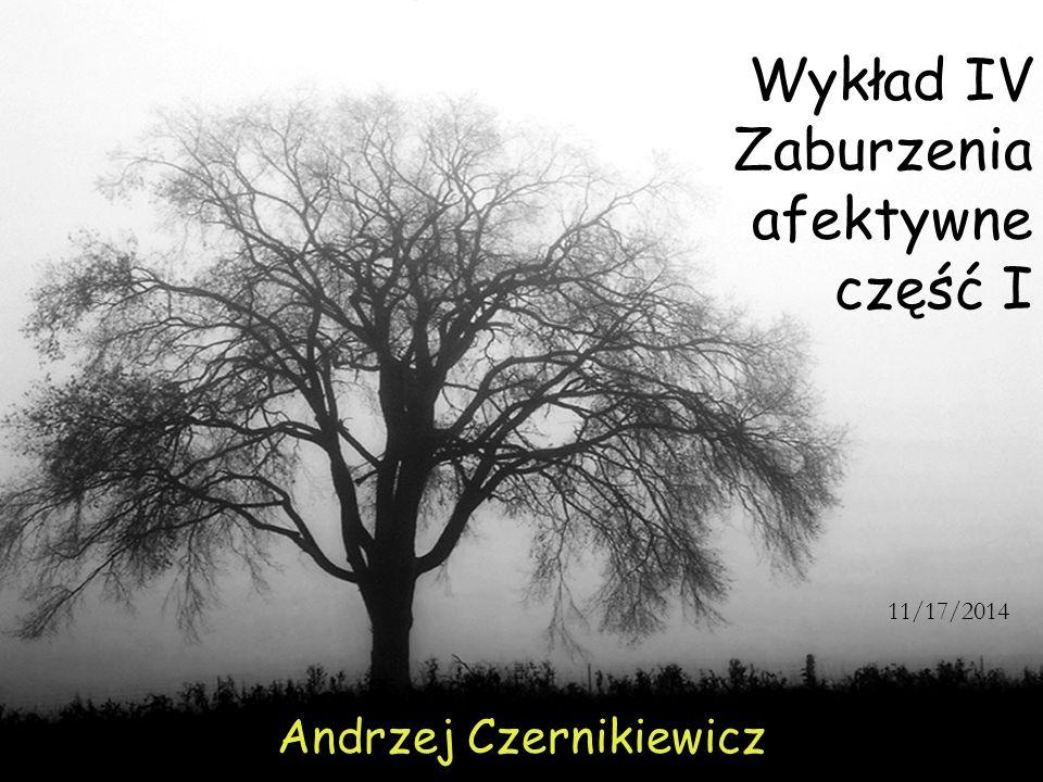 Wykład IV Zaburzenia afektywne część I Andrzej Czernikiewicz 11/17/2014