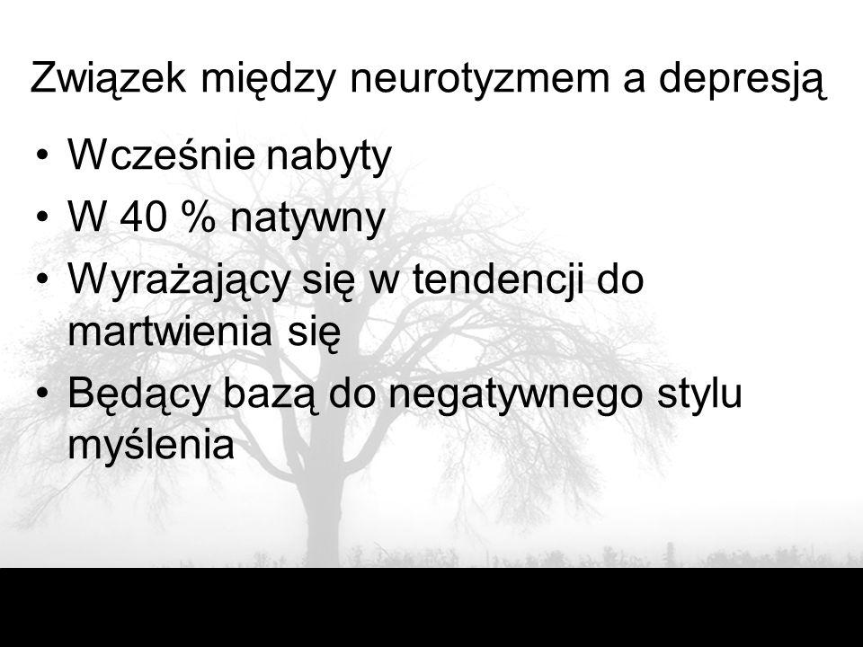Związek między neurotyzmem a depresją Wcześnie nabyty W 40 % natywny Wyrażający się w tendencji do martwienia się Będący bazą do negatywnego stylu myślenia