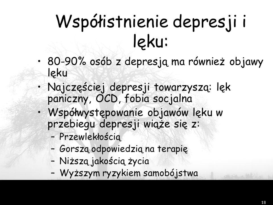 18 Współistnienie depresji i lęku: 80-90% osób z depresją ma również objawy lęku Najczęściej depresji towarzyszą: lęk paniczny, OCD, fobia socjalna Współwystępowanie objawów lęku w przebiegu depresji wiąże się z: –Przewlekłością –Gorszą odpowiedzią na terapię –Niższą jakością życia –Wyższym ryzykiem samobójstwa