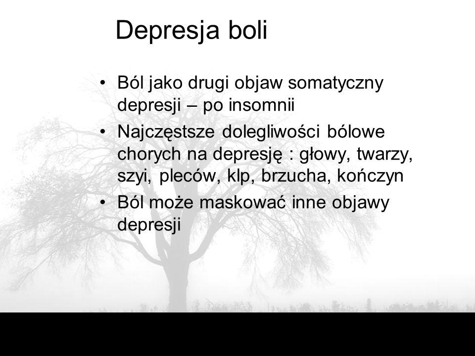 Depresja boli Ból jako drugi objaw somatyczny depresji – po insomnii Najczęstsze dolegliwości bólowe chorych na depresję : głowy, twarzy, szyi, pleców, klp, brzucha, kończyn Ból może maskować inne objawy depresji