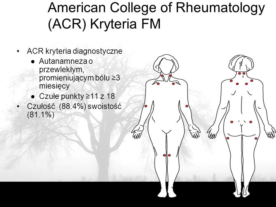 American College of Rheumatology (ACR) Kryteria FM ACR kryteria diagnostyczne ●Autanamneza o przewlekłym, promieniującym bólu ≥3 miesięcy ●Czułe punkty ≥11 z 18 Czułość (88.4%) swoistość (81.1%)