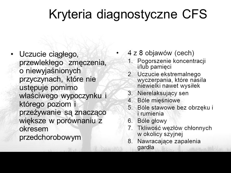 Kryteria diagnostyczne CFS Uczucie ciągłego, przewlekłego zmęczenia, o niewyjaśnionych przyczynach, które nie ustępuje pomimo właściwego wypoczynku i którego poziom i przeżywanie są znacząco większe w porównaniu z okresem przedchorobowym 4 z 8 objawów (cech) 1.Pogorszenie koncentracji i/lub pamięci 2.Uczucie ekstremalnego wyczerpania, które nasila niewielki nawet wysiłek 3.Nierelaksujący sen 4.Bóle mięśniowe 5.Bóle stawowe bez obrzęku i i rumienia 6.Bóle głowy 7.Tkliwość węzłów chłonnych w okolicy szyjnej 8.Nawracające zapalenia gardła